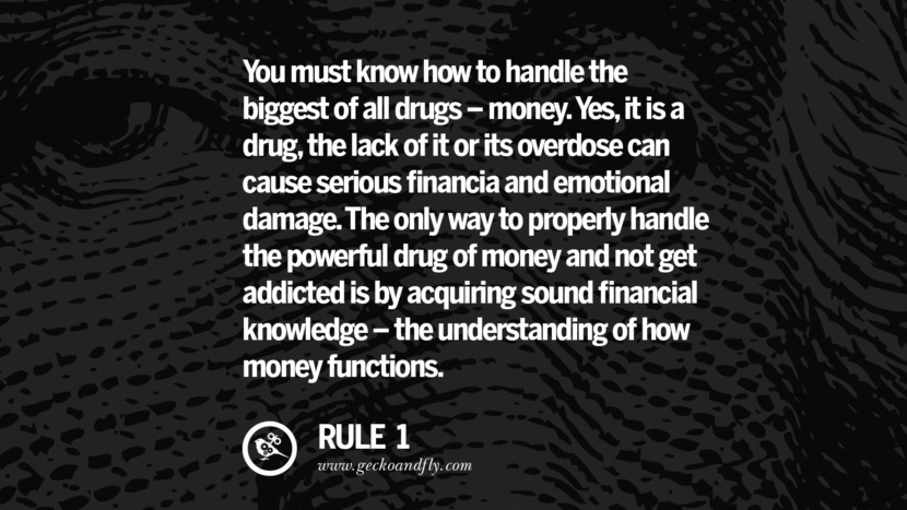 You must know how to handle the biggest of all drugs - money. Yes, it is a drug, the lack of it or its overdose can cause serious financial and emotional damage. The only way to properly handle the powerful drug of money and not get addicted is by acquiring sound financial knowledge - the understanding of how money functions.