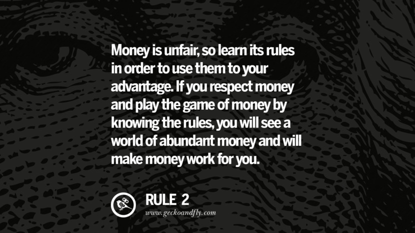Money is unfair, so learn its rules in order to use them to your advantage. If you respect money and play the game of money by knowing the rules, you will see a world of abundant money and will make money work for you.