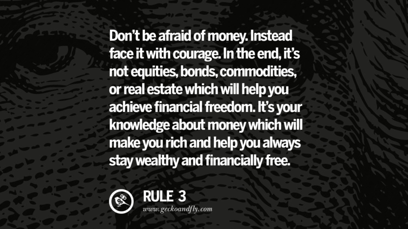 Don't be afraid of money. Instead face it with courage. In the end, it's not equities, bonds, commodities, or real estate which will help you achieve financial freedom. It's your knowledge about money which will make you rich and help you always stay wealthy and financially free.