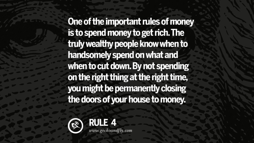One of the important rules of money is to spend money to get rich. The truly wealthy people know when to handsomely spend on what and when to cut down. By not spending on the right thing at the right time, you might be permanently closing the doors of your house to money.