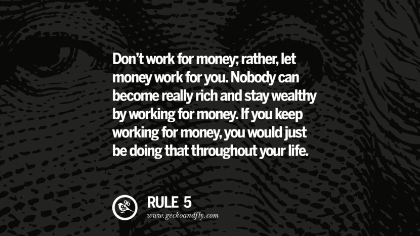 Don't work for money; rather, let money work for you. Nobody can become really rich and stay wealthy by working for money. If you keep working for money, you would just be doing that throughout your life.