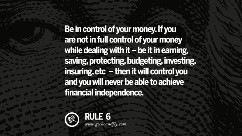 Be in control of your money. If you are not in full control of your money while dealing with it - be it in earning, saving, protecting, budgeting, investing, insuring, etc. - then it will control you and you will never be able to achieve financial independence.