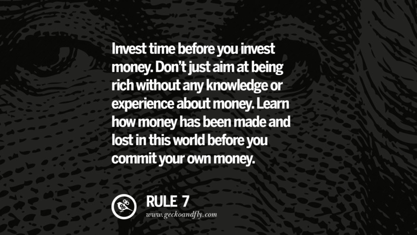 Invest time before you invest money. Don't just aim at being rich without any knowledge or experience about money. Learn how money has been made and lost in this world before you commit your own money. best inspirational tumblr quotes instagram