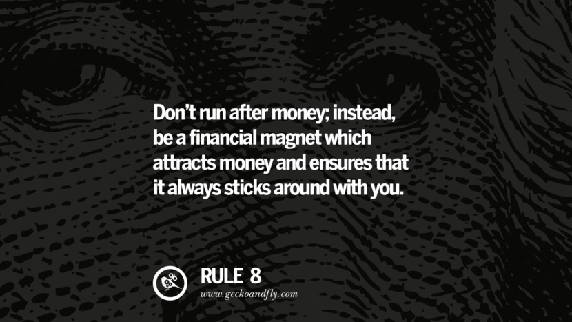 Don't run after money; instead, be a financial magnet which attracts money and ensures that it always sticks around with you.