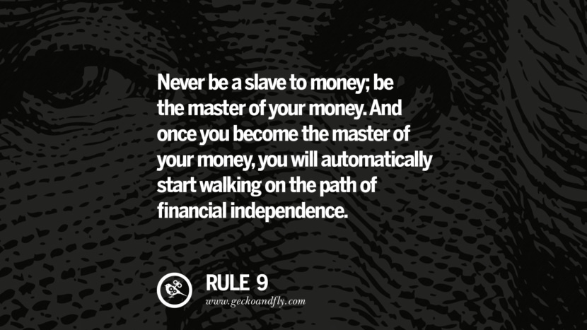 Never be a slave to money; be the master of your money. And once you become the master of your money, you will automatically start walking on the path of financial independence.