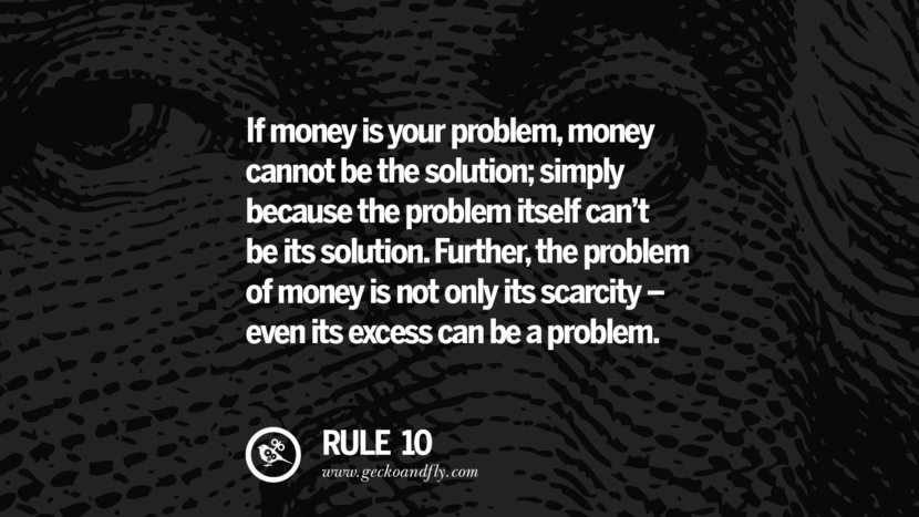 If money is your problem, money cannot be the solution; simply because the problem itself can't be its solution. Further, the problem of money is not only its scarcity - even its excess can be a problem.