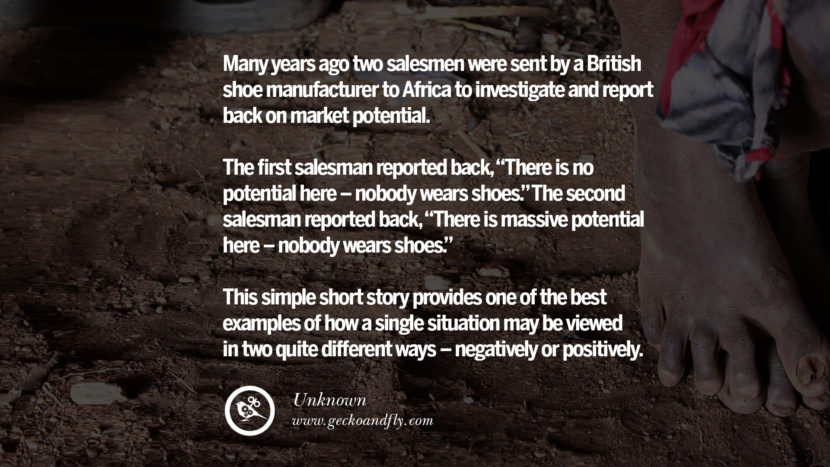 Inspirational Motivational Poster Amway or Herbalife Many years ago two salesmen were sent by a British shoe manufacturer to Africa to investigate and report back on market potential. The first salesman reported back, There is no potential here - nobody wears shoes. The second salesman reported back, There is massive potential here - nobody wears shoes. This simple short story provides one of the best examples of how a single situation may be viewed in two quite different ways - negatively or positively. - Unknown