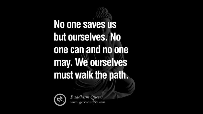 No one saves us but ourselves. No one can and no one may. We ourselves must walk the path. anger management buddha buddhism quote best inspirational tumblr quotes instagram