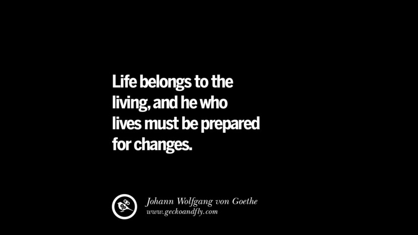 best inspirational tumblr quotes instagram Life belongs to the living, and he who lives must be prepared for changes. - Johann Wolfgang von Goethe