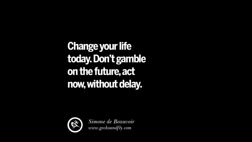best inspirational tumblr quotes instagram Change your life today. Don't gamble on the future, act now, without delay. - Simone de Beauvoir