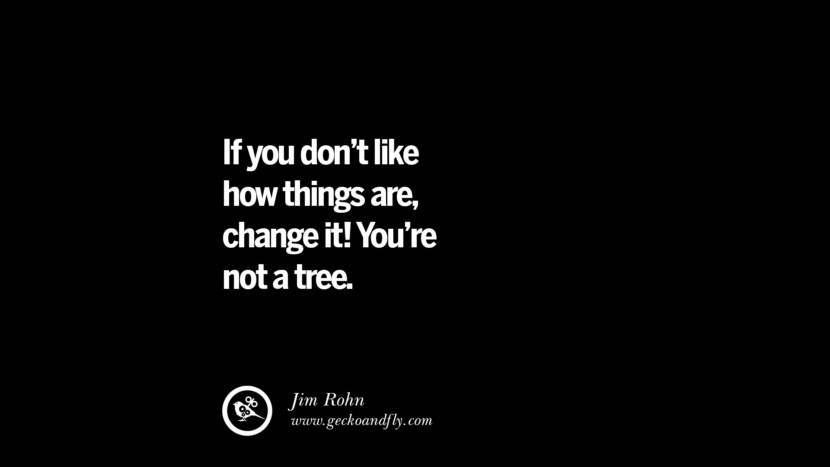 best inspirational tumblr quotes instagram If you don't like how things are, change it! You're not a tree. - Jim Roh