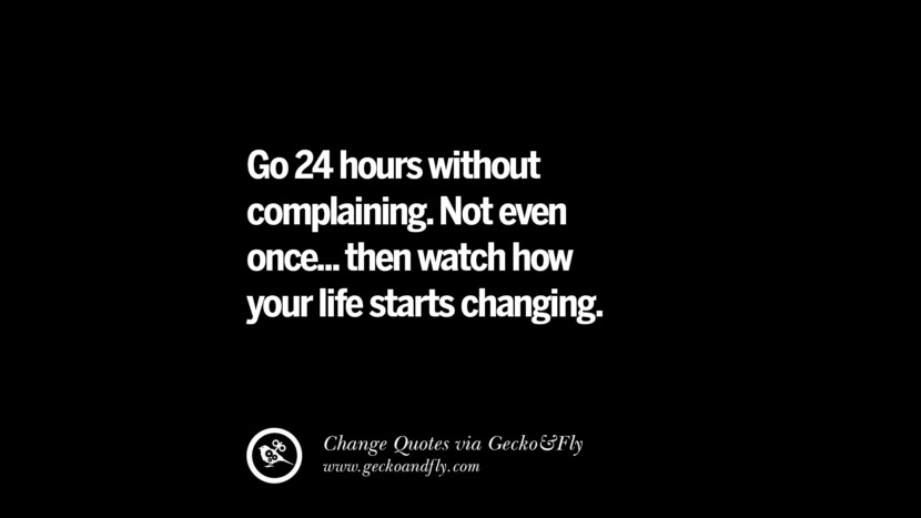 Go 24 hours without complaining. Not even once... then watch how your life starts changing.