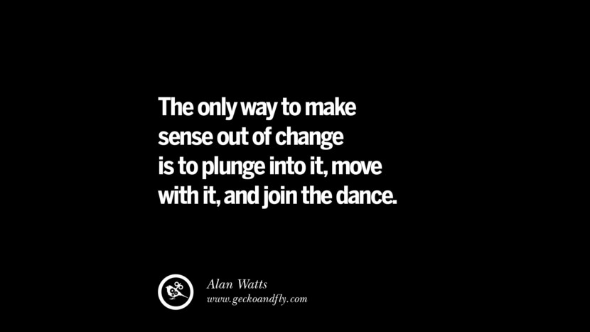 best inspirational tumblr quotes instagram The only way to make sense out of change is to plunge into it, move with it, and join the dance. - Alan Watts