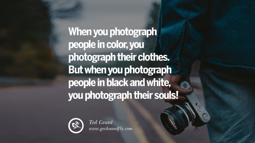 Quotes about Photography by Famous Photographer When you photograph people in color, you photograph their clothes. But when you photograph people in Black and white, you photograph their souls! - Ted Grant best inspirational quotes tumblr quotes instagram