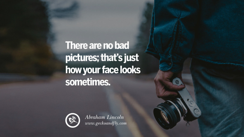 Quotes about Photography by Famous Photographer There are no bad pictures; that's just how your face looks sometimes. - Abraham Lincoln best inspirational quotes tumblr quotes instagram