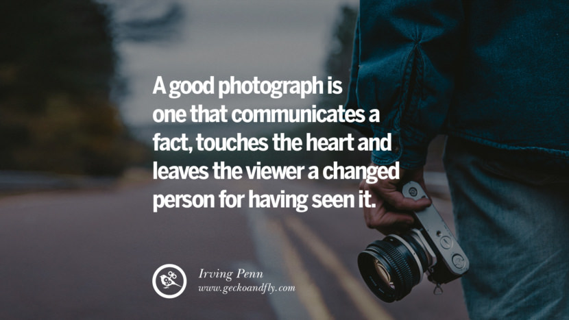 Quotes about Photography by Famous Photographer A good photograph is one that communicates a fact, touches the heart and leaves the viewer a changed person for having seen it. - Irving Penn best inspirational quotes tumblr quotes instagram