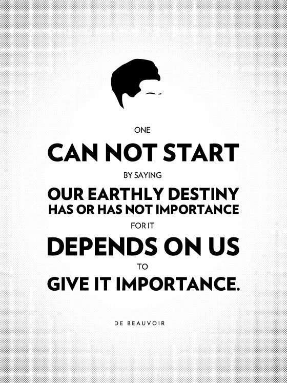 One cannot start by saying that our earthly destiny has or has not importance, for it depends upon us to give it importance. - Simon DeBeauvoir