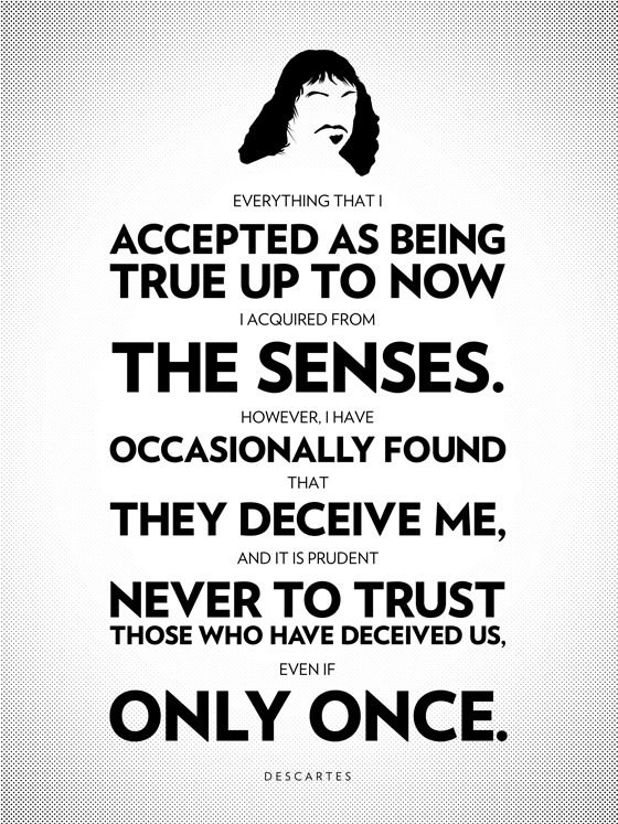 Everything that I accepted as being true up to now I acquired from the sense or through the senses. However, I have occasionally found that they deceive me, and it is prudent never to trust those who have deceived us, even if only once. - Rene Descartes
