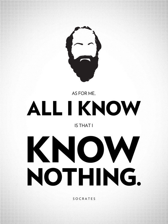 As for me, all I know is that I know nothing - Socrates