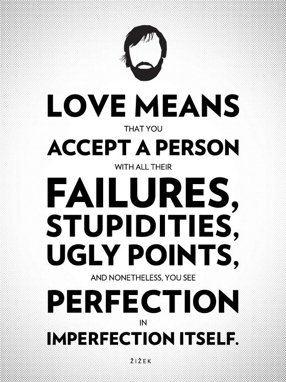 Love means that you accept a person with all their failures, stupidities, ugly points, and nonetheless, you see perfection in imperfection itself. - Slavoj Zizek