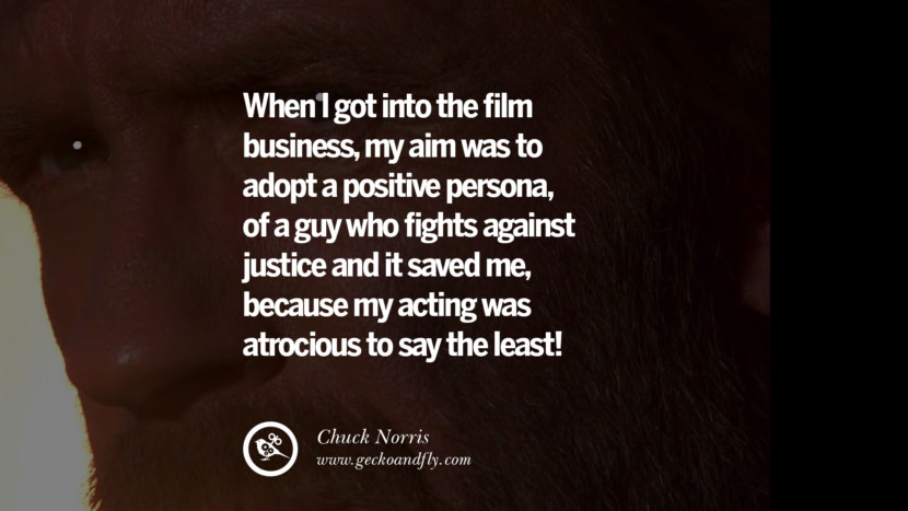 Chuck Norris Quotes, Facts and Jokes When I got into the film business, my aim was to adopt a positive persona, of a guy who fights against justice and it saved me, because my acting was atrocious to say the least! best inspirational tumblr quotes instagram