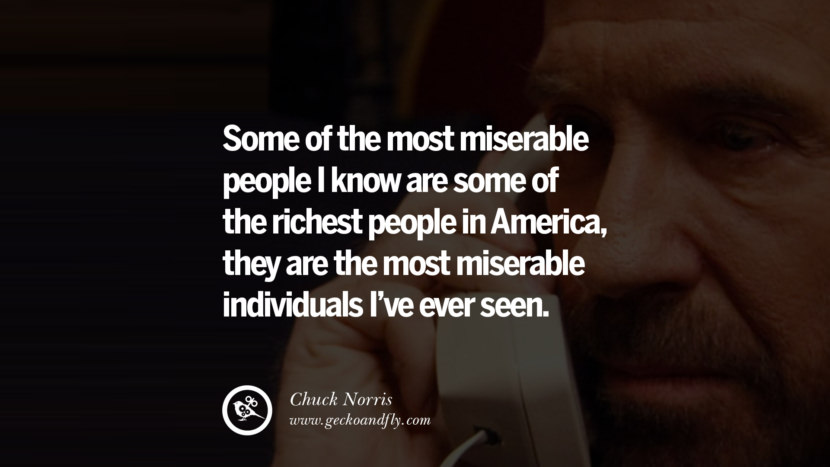 Chuck Norris Quotes, Facts and Jokes Some of the most miserable people I know are some of the richest people in America, they are the most miserable individuals I've ever seen. best inspirational tumblr quotes instagram