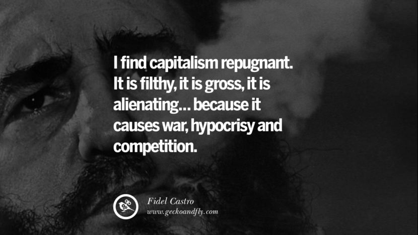 I find capitalism repugnant. It is filthy, it is gross, it is alienating... because it causes war, hypocrisy and competition. - Fidel Castro Quotes by Fidel Castro and Che Guevara best inspirational tumblr quotes instagram