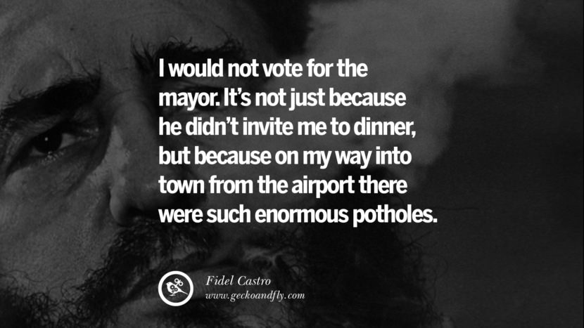 I would not vote for the mayor. It's not just because he didn't invite me to dinner, but because on my way into town from the airport there were such enormous potholes. - Fidel Castro Quotes by Fidel Castro and Che Guevara best inspirational tumblr quotes instagram