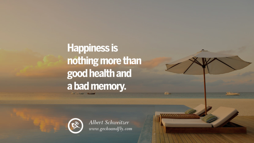 Happiness is nothing more than good health and a bad memory. - Albert Schweitzer Quotes about Pursuit of Happiness to Change Your Thinking best inspirational tumblr quotes instagram
