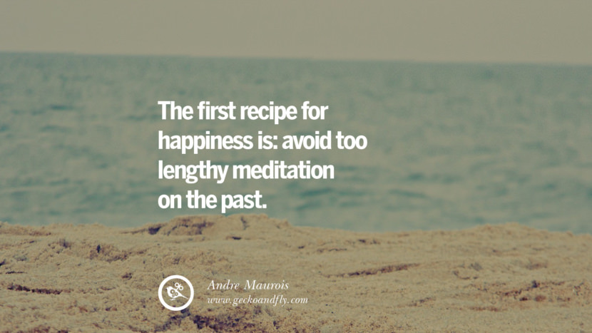 The first recipe for happiness is: avoid too lengthy meditation on the past. - Andre Maurois Quotes about Pursuit of Happiness to Change Your Thinking best inspirational tumblr quotes instagram