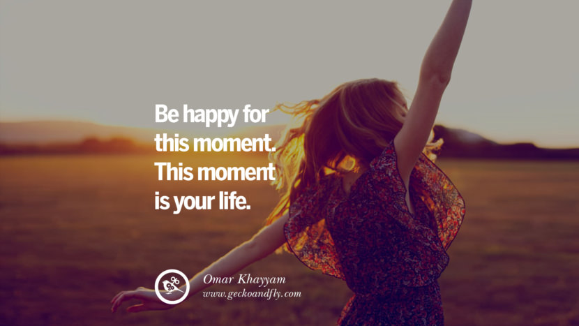 Be happy for this moment. This moment is your life. - Omar Khayyam Quotes about Pursuit of Happiness to Change Your Thinking best inspirational tumblr quotes instagram
