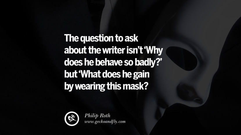 The question to ask about the writer isn't 'Why does he behave so badly?' but 'What does he gain by wearing this mask? - Philip Roth Quotes on Wearing a Mask and Hiding Oneself best inspirational tumblr quotes instagram