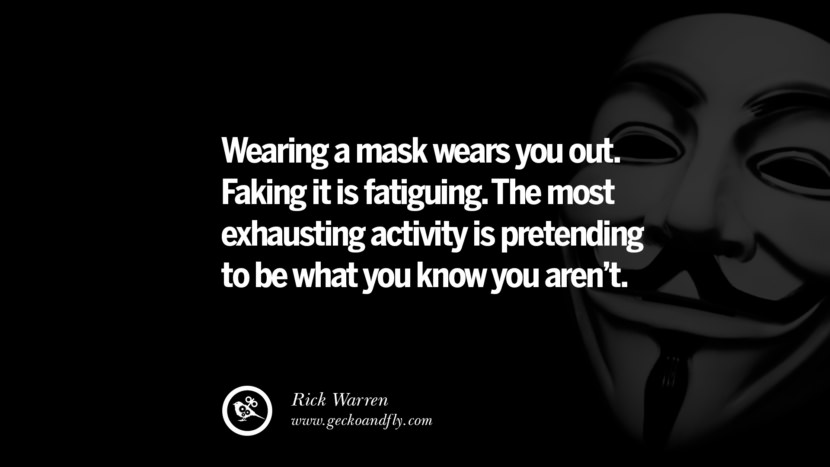 Wearing a mask wears you out. Faking it is fatiguing. The most exhausting activity is pretending to be what you know you aren't. - Rick Warren Quotes on Wearing a Mask and Hiding Oneself best inspirational tumblr quotes instagram