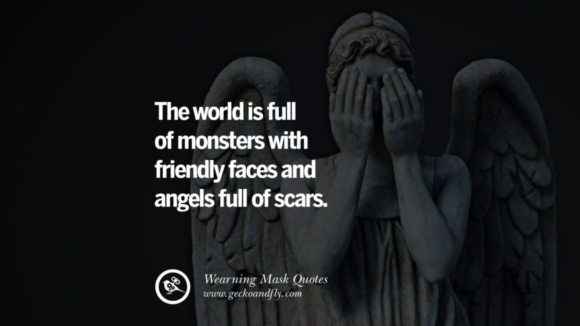 The world is full of monsters with friendly faces and angels full of scars.