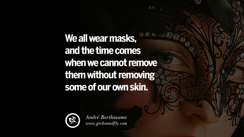 We all wear masks, and the time comes when we cannot remove them without removing some of our own skin. - André Berthiaume Quotes on Wearing a Mask and Hiding Oneself best inspirational tumblr quotes instagram