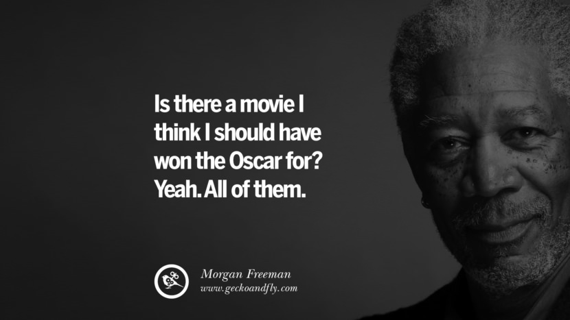 Is there a movie I think I should have won the Oscar for? Yeah. All of them. morgan freeman quotes dead died die death best inspirational quotes tumblr quotes instagram