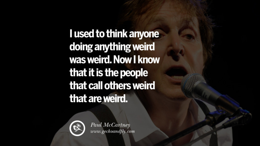 Quote by Paul McCartney on Vegetarianism, Life and Love I used to think anyone doing anything weird was weird. Now I know that it is the people that call others weird that are weird. best inspirational tumblr quotes instagram