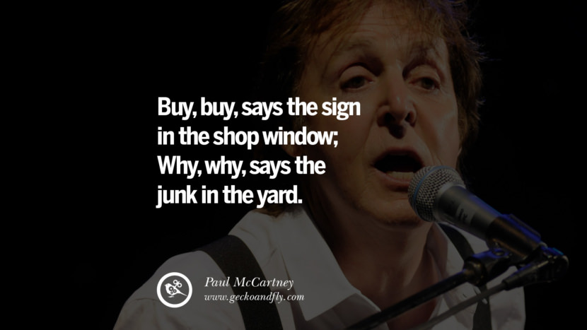 Quote by Paul McCartney on Vegetarianism, Life and Love Buy, buy, says the sign in the shop window; Why, why, says the junk in the yard. best inspirational tumblr quotes instagram