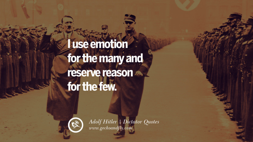 I use emotion for the many and reserve reason for the few. - Adolf Hitler Famous Quotes By Some of the World Worst Dictators