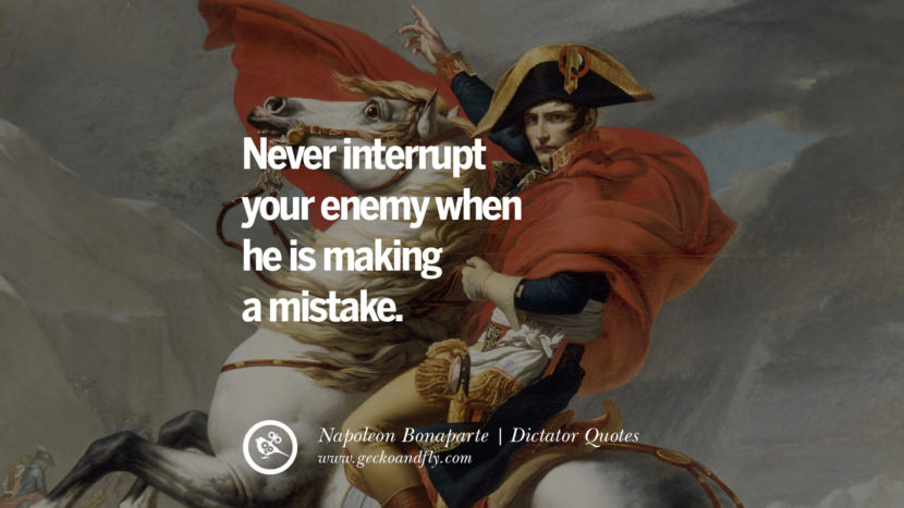 Never interrupt your enemy when he is making a mistake. - Napoleon Bonaparte Famous Quotes By Some of the World Worst Dictators