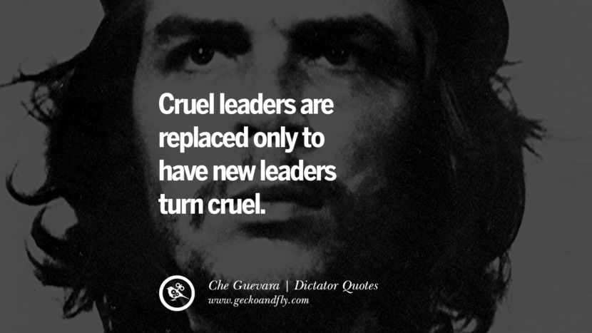 Cruel leaders are replaced only to have new leaders turn cruel. - Che Guevara Famous Quotes By Some of the World Worst Dictators