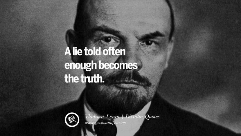 A lie told often enough becomes the truth. - Vladimir Lenin Famous Quotes By Some of the World Worst Dictators