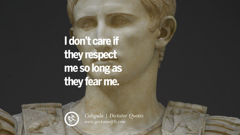 I don't care if they respect me so long as they fear me. - Caligula Famous Quotes By Some of the World Worst Dictators