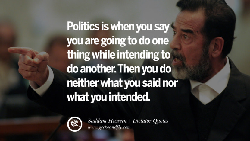 Politics is when you say you are going to do one thing while intending to do another. Then you do neither what you said nor what you intended. - Saddam Hussein Famous Quotes By Some of the World Worst Dictators