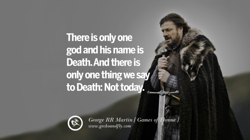 There is only one god and his name is Death. And there is only one thing we say to Death Not today. Game of Thrones Quotes By George RR Martin best inspirational tumblr quotes instagram