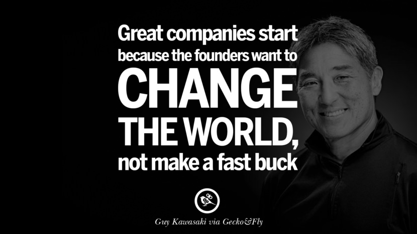 Great companies start because the founders want to change the world... not make a fast buck. - Guy Kawasaki Motivational Inspirational Quotes For Entrepreneur On Starting Up A Business Start Up never Give Up