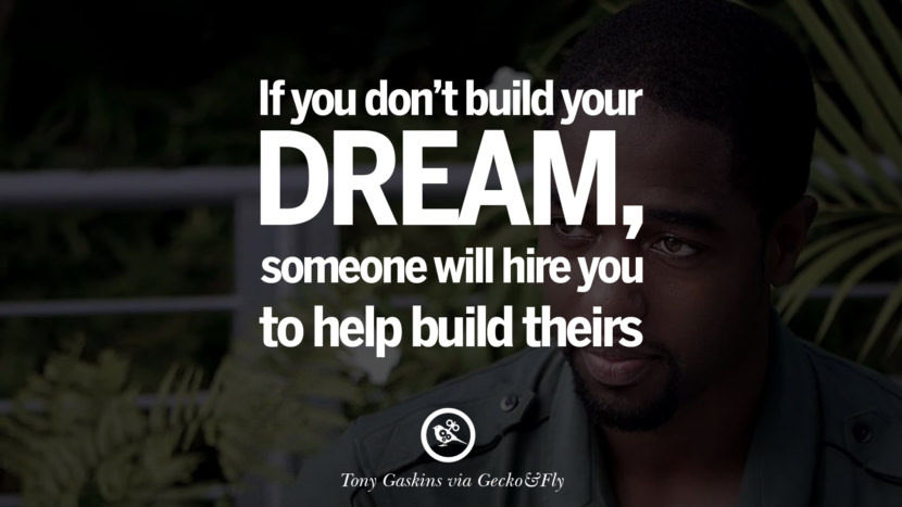If you don't build your dream, someone will hire you to build theirs. - Tony Gaskin