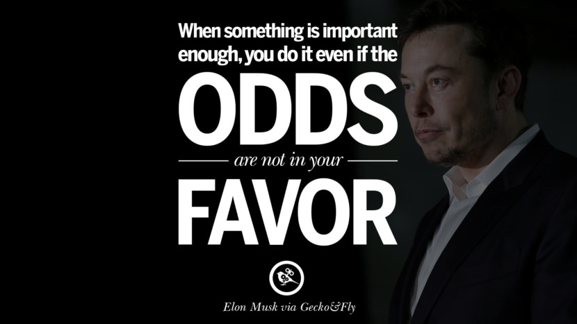 When something is important enough, you do it even if the odds are not in your favor. - Elon Musk Motivational Inspirational Quotes For Entrepreneur On Starting Up A Business Start Up never Give Up