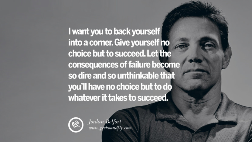 I want you to back yourself into a corner. Give yourself no choice but to succeed. Let the consequences of failure become so dire and so unthinkable that you'll have no choice but to do whatever it takes to succeed. Empowering Jordan Belfort Quotes As Seen In Wolf Of Wall Street best inspirational quotes tumblr quotes instagram