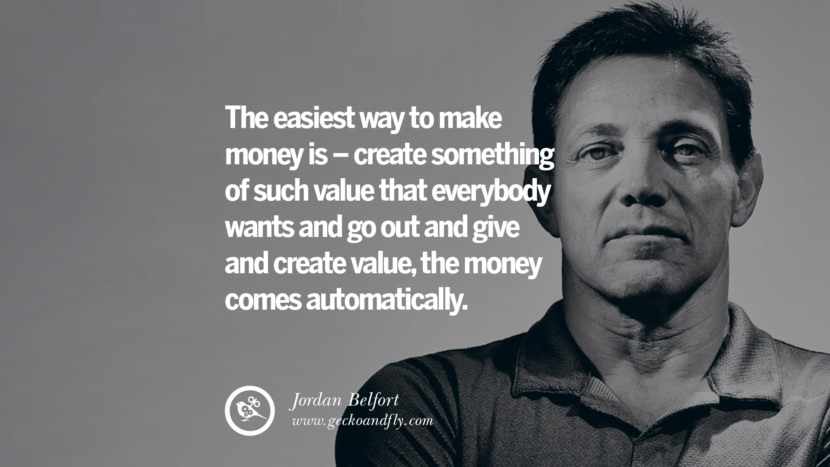 The easiest way to make money is - create something of such value that everybody wants and go out and give and create value, the money comes automatically. Empowering Jordan Belfort Quotes As Seen In Wolf Of Wall Street best inspirational quotes tumblr quotes instagram